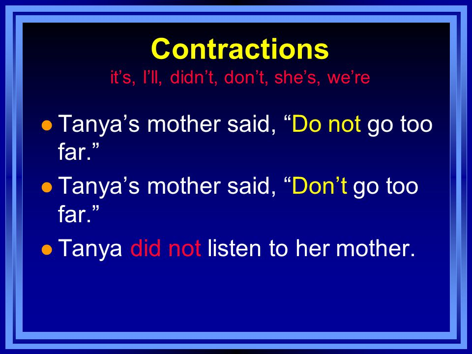 Contractions it's, I'll, didn't, don't, she's, we're l Tanya's mother said, Do not go too far. l Tanya's mother said, Don't go too far. l Tanya did not listen to her mother.