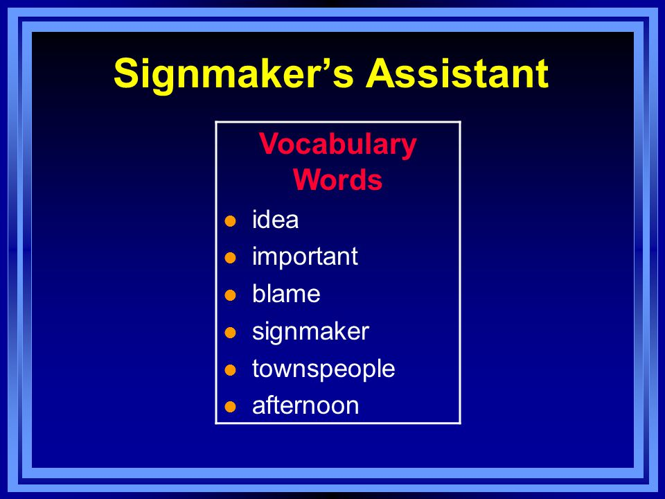 Vocabulary Words townspeople, important, signmaker, ideas, blame, afternoon l These individuals live together in a town.