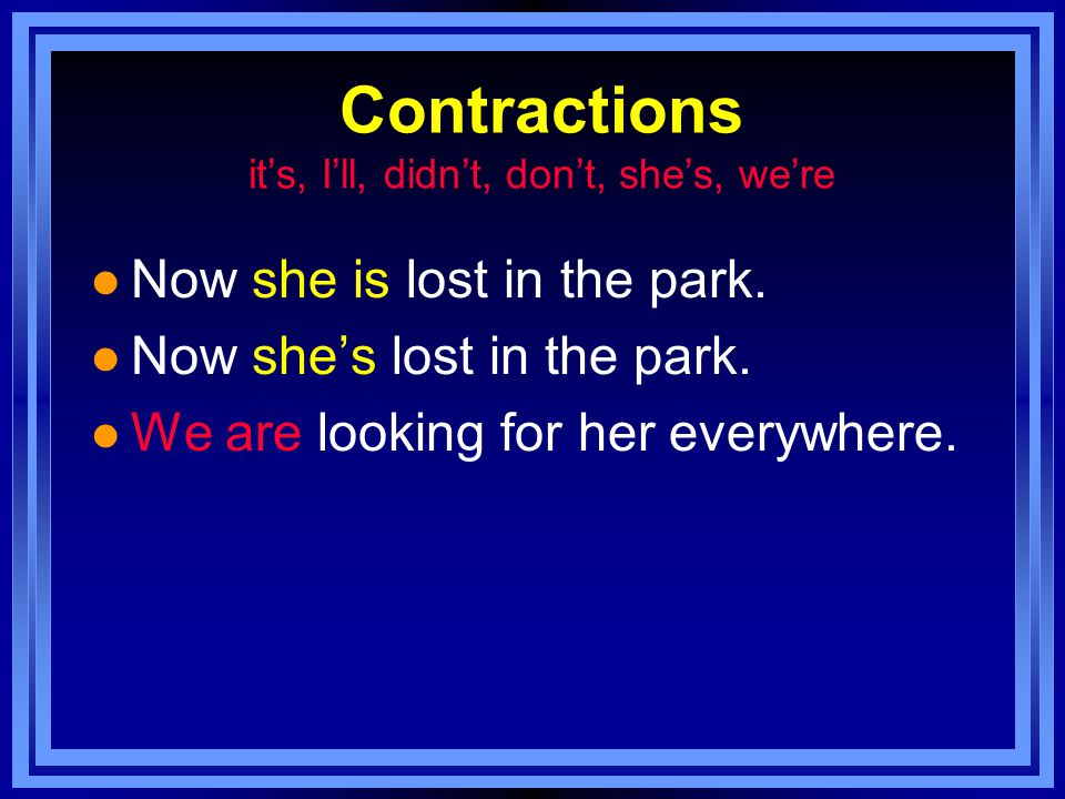 Contractions it's, I'll, didn't, don't, she's, we're l Now she is lost in the park.