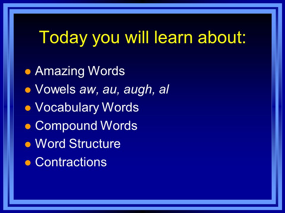Today you will learn about: l Amazing Words l Vowels aw, au, augh, al l Vocabulary Words l Compound Words l Word Structure l Contractions