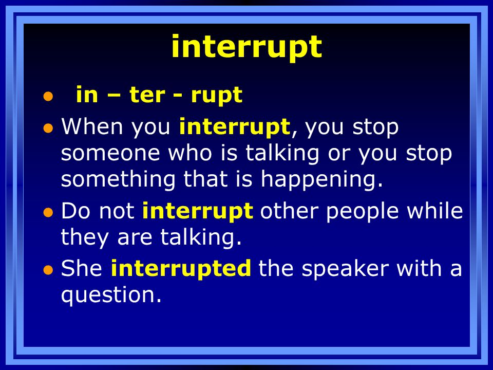 interrupt l in – ter - rupt l When you interrupt, you stop someone who is talking or you stop something that is happening.