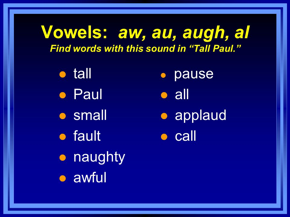 Vowels: aw, au, augh, al Find words with this sound in Tall Paul. l tall l Paul l small l fault l naughty l awful l pause l all l applaud l call