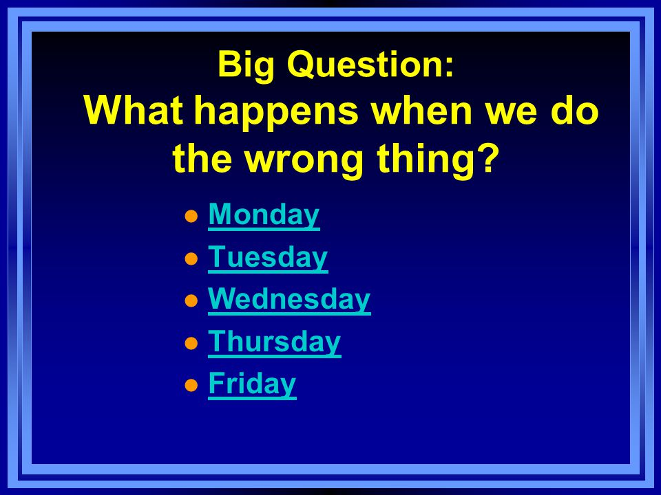 Big Question: What happens when we do the wrong thing.