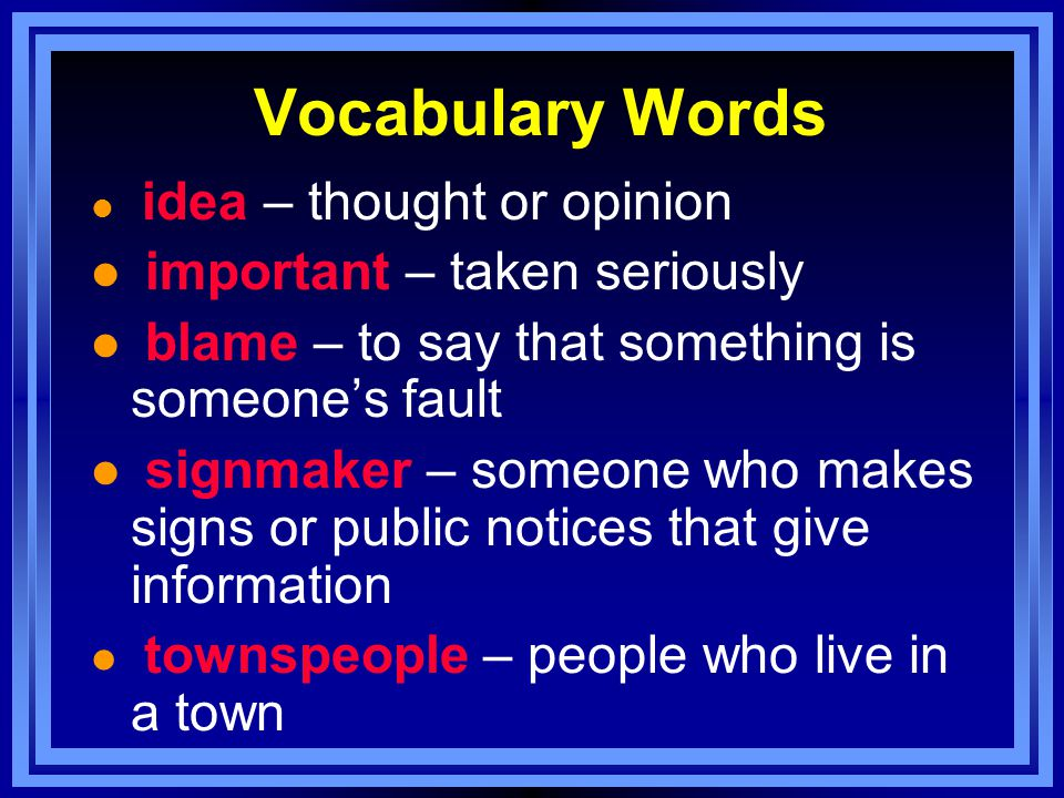 Vocabulary Words l idea – thought or opinion l important – taken seriously l blame – to say that something is someone's fault l signmaker – someone who makes signs or public notices that give information l townspeople – people who live in a town