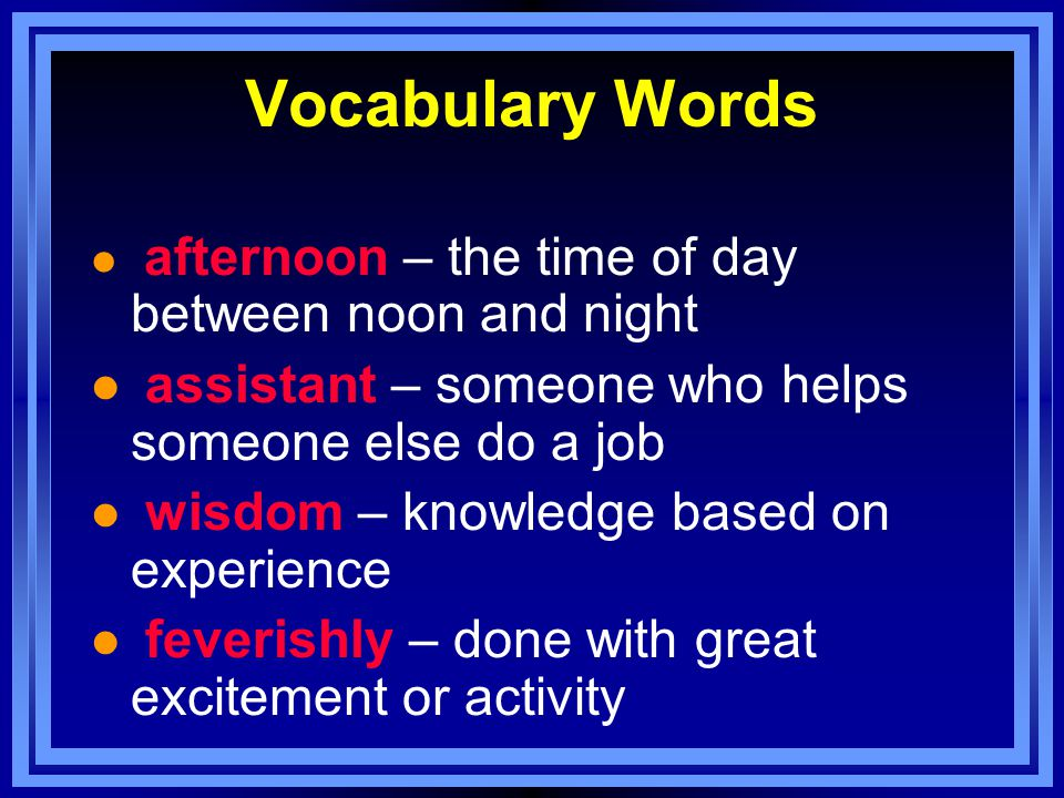 Vocabulary Words l afternoon – the time of day between noon and night l assistant – someone who helps someone else do a job l wisdom – knowledge based on experience l feverishly – done with great excitement or activity
