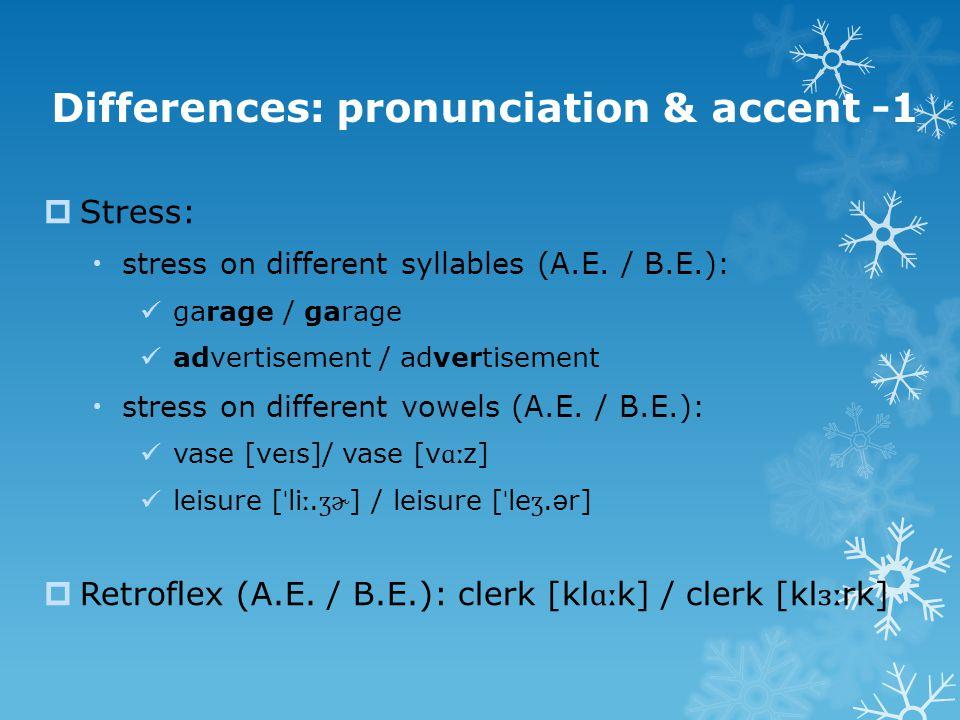 Differences: pronunciation & accent -1  Stress:  stress on different syllables (A.E. / B.E.): garage / garage advertisement / advertisement  stress