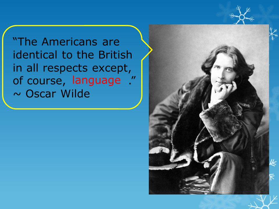"""""""The Americans are identical to the British in all respects except, of course,."""" ~ Oscar Wilde language"""