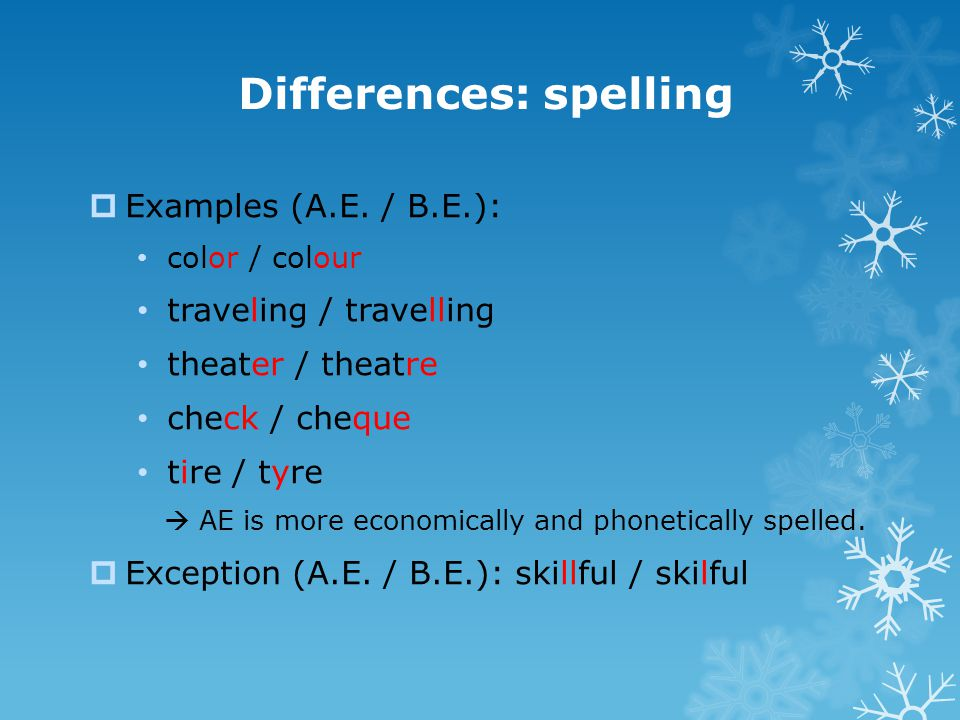 Differences: spelling  Examples (A.E. / B.E.): color / colour traveling / travelling theater / theatre check / cheque tire / tyre  AE is more econom