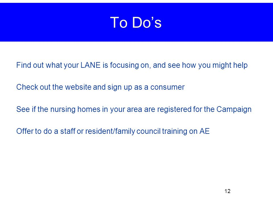 Find out what your LANE is focusing on, and see how you might help Check out the website and sign up as a consumer See if the nursing homes in your area are registered for the Campaign Offer to do a staff or resident/family council training on AE 12 To Do's