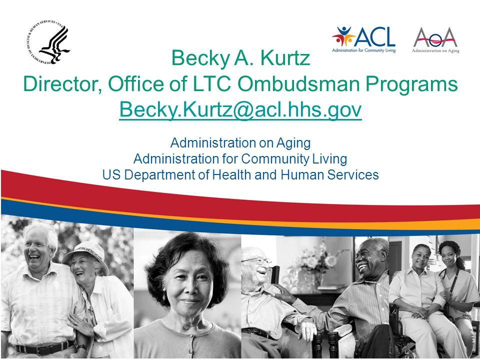 Becky A. Kurtz Director, Office of LTC Ombudsman Programs Becky.Kurtz@acl.hhs.gov Becky.Kurtz@acl.hhs.gov Administration on Aging Administration for C