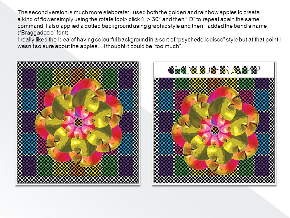 The second version is much more elaborate: I used both the golden and rainbow apples to create a kind of flower simply using the rotate tool> click  > 30° and then D to repeat again the same command.