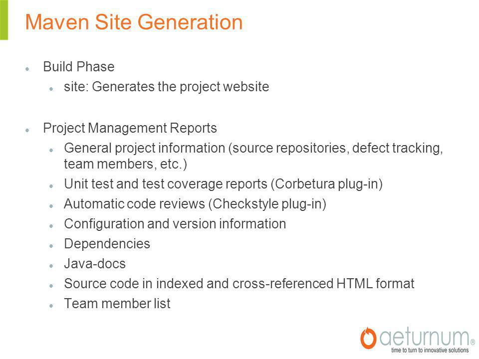Maven Site Generation Build Phase site: Generates the project website Project Management Reports General project information (source repositories, defect tracking, team members, etc.)‏ Unit test and test coverage reports (Corbetura plug-in)‏ Automatic code reviews (Checkstyle plug-in)‏ Configuration and version information Dependencies Java-docs Source code in indexed and cross-referenced HTML format Team member list