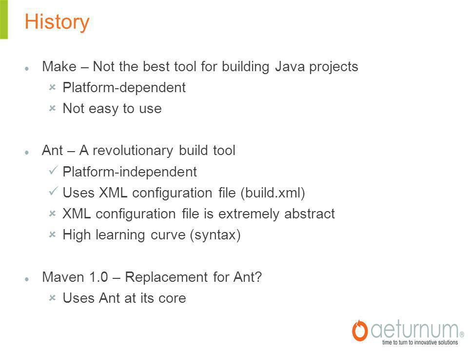 History Make – Not the best tool for building Java projects  Platform-dependent  Not easy to use Ant – A revolutionary build tool Platform-independent Uses XML configuration file (build.xml)  XML configuration file is extremely abstract  High learning curve (syntax) Maven 1.0 – Replacement for Ant.