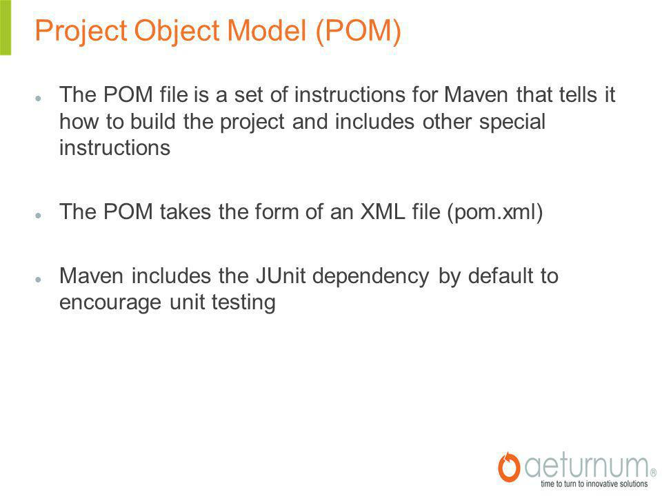 Project Object Model (POM)‏ The POM file is a set of instructions for Maven that tells it how to build the project and includes other special instructions The POM takes the form of an XML file (pom.xml)‏ Maven includes the JUnit dependency by default to encourage unit testing