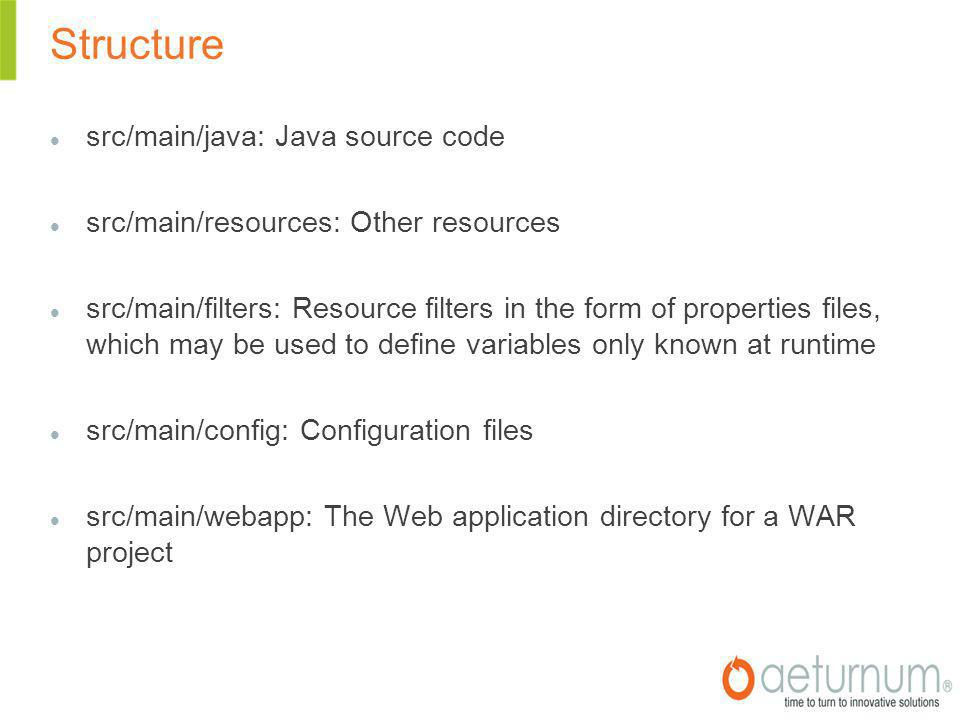 Structure src/main/java: Java source code src/main/resources: Other resources src/main/filters: Resource filters in the form of properties files, which may be used to define variables only known at runtime src/main/config: Configuration files src/main/webapp: The Web application directory for a WAR project