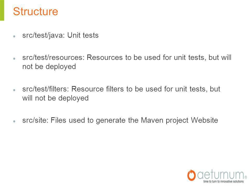 Structure src/test/java: Unit tests src/test/resources: Resources to be used for unit tests, but will not be deployed src/test/filters: Resource filters to be used for unit tests, but will not be deployed src/site: Files used to generate the Maven project Website
