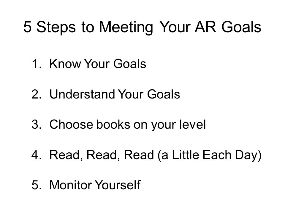 5 Steps to Meeting Your AR Goals 1. Know Your Goals 2. Understand Your Goals 3. Choose books on your level 4. Read, Read, Read (a Little Each Day) 5.
