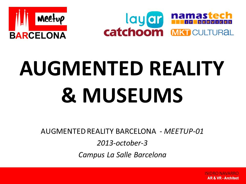 Augmented Reality & Museums By ISIDRO NAVARRO AUGMENTED REALITY BARCELONA INTRODUCTION 2 Meetup 'AR Barcelona' – Introduction to Meetup Augmented Reality & Museums – AR concept – Contents and Technology – Applications – Future of AR in Museums