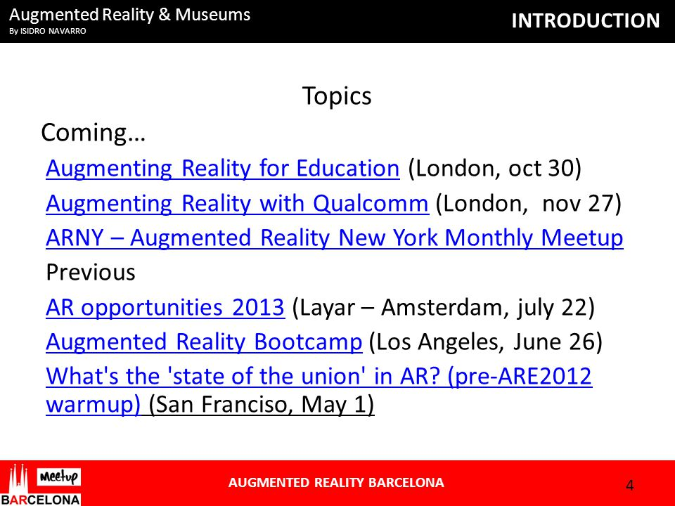 Augmented Reality & Museums By ISIDRO NAVARRO AUGMENTED REALITY BARCELONA INTRODUCTION 4 Topics Coming… Augmenting Reality for EducationAugmenting Reality for Education (London, oct 30) Augmenting Reality with QualcommAugmenting Reality with Qualcomm (London, nov 27) ARNY – Augmented Reality New York Monthly Meetup Previous AR opportunities 2013AR opportunities 2013 (Layar – Amsterdam, july 22) Augmented Reality BootcampAugmented Reality Bootcamp (Los Angeles, June 26) What s the state of the union in AR.