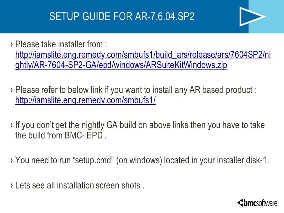 SETUP GUIDE FOR AR-7.6.04.SP2 › Please take installer from : http://iamslite.eng.remedy.com/smbufs1/build_ars/release/ars/7604SP2/ni ghtly/AR-7604-SP2