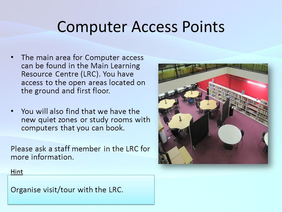 Computer Access Points The main area for Computer access can be found in the Main Learning Resource Centre (LRC).
