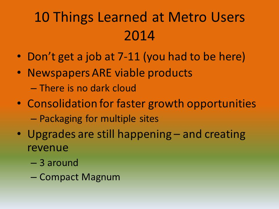 10 Things Learned at Metro Users 2014 Don't get a job at 7-11 (you had to be here) Newspapers ARE viable products – There is no dark cloud Consolidati