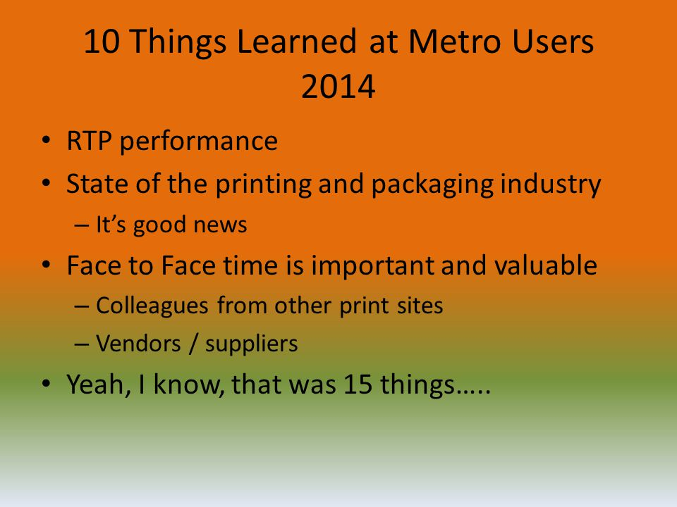 10 Things Learned at Metro Users 2014 RTP performance State of the printing and packaging industry – It's good news Face to Face time is important and