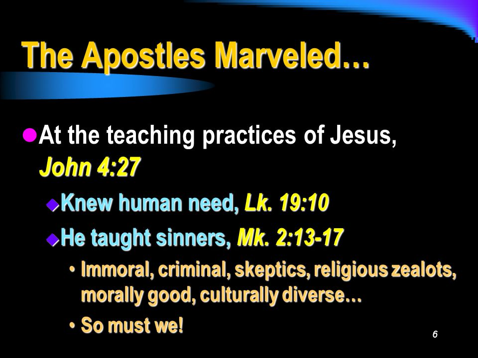 6 The Apostles Marveled… At the teaching practices of Jesus, John 4:27 At the teaching practices of Jesus, John 4:27  Knew human need, Lk.