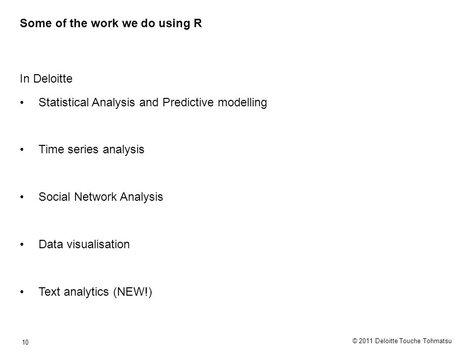© 2011 Deloitte Touche Tohmatsu 10 Some of the work we do using R In Deloitte Statistical Analysis and Predictive modelling Time series analysis Social Network Analysis Data visualisation Text analytics (NEW!)