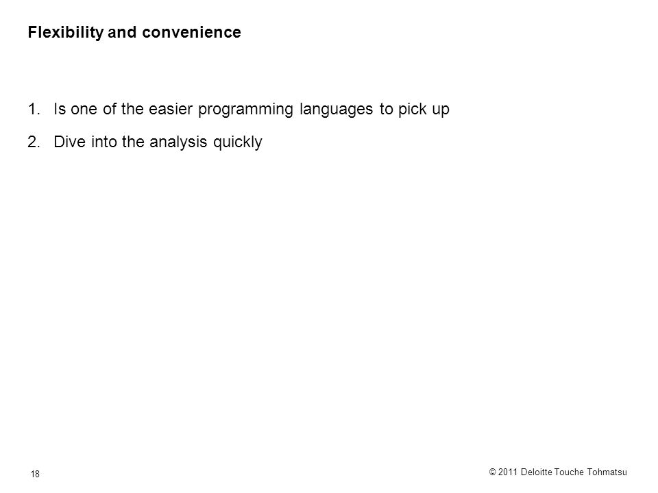 © 2011 Deloitte Touche Tohmatsu 18 Flexibility and convenience 1.Is one of the easier programming languages to pick up 2.Dive into the analysis quickly