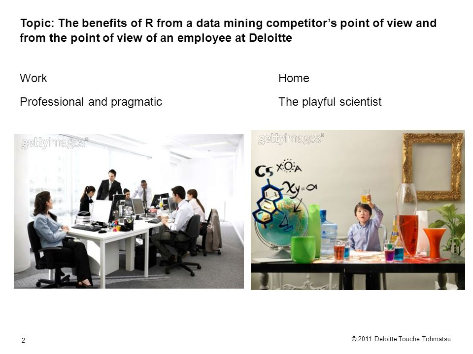 © 2011 Deloitte Touche Tohmatsu 2 Topic: The benefits of R from a data mining competitor's point of view and from the point of view of an employee at Deloitte Work Professional and pragmatic Home The playful scientist