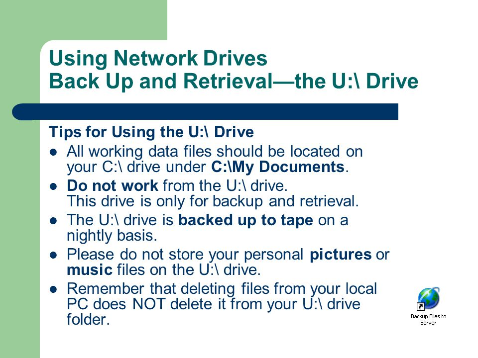 Using Network Drives Back Up and Retrieval—the U:\ Drive Tips for Using the U:\ Drive All working data files should be located on your C:\ drive under C:\My Documents.