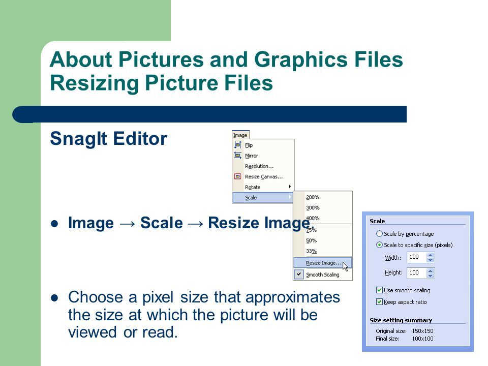 About Pictures and Graphics Files Resizing Picture Files SnagIt Editor Image → Scale → Resize Image.