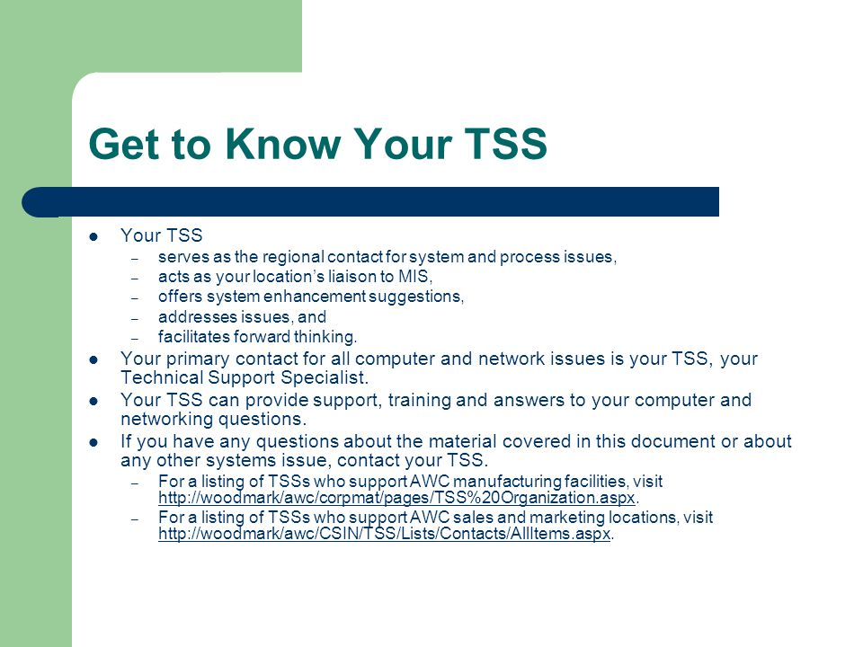 Get to Know Your TSS Your TSS – serves as the regional contact for system and process issues, – acts as your location's liaison to MIS, – offers system enhancement suggestions, – addresses issues, and – facilitates forward thinking.