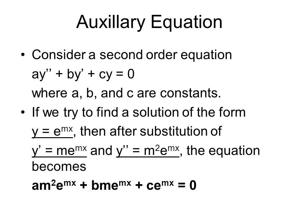 Auxillary Equation Solving am 2 e mx + bme mx + ce mx = 0, e mx (am 2 + bm + c) = 0 The quantity in parenthesis, a quadratic equation, is called the auxiliary equation.