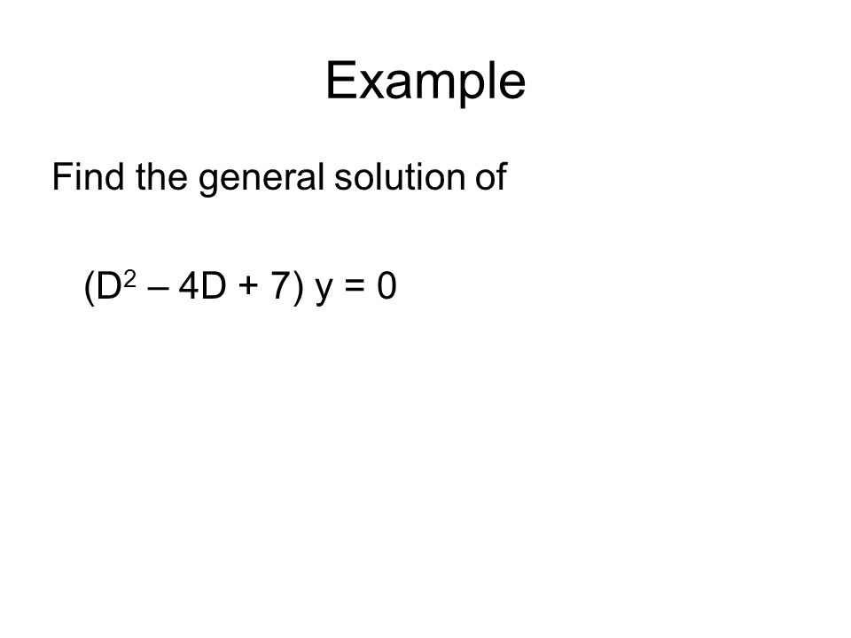 Example Find the general solution of (D 2 – 4D + 7) y = 0