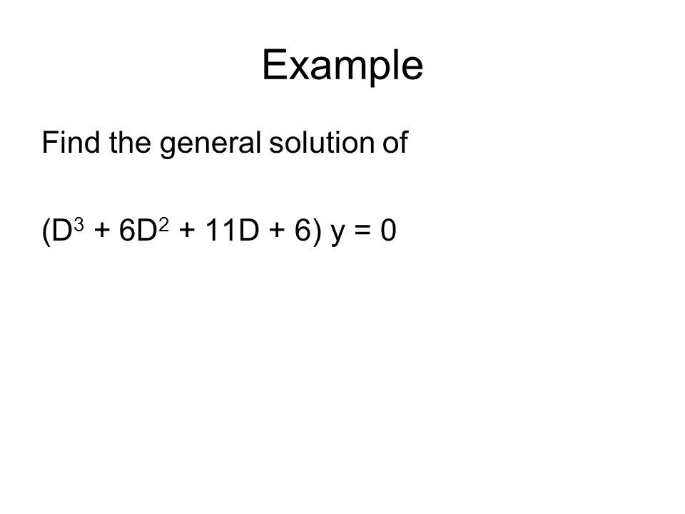 Example Find the general solution of (D 3 + 6D 2 + 11D + 6) y = 0