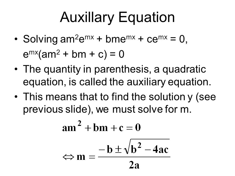 Auxillary Equation There are three possible cases: m 1  m 2 ; distinct real roots m 1 = m 2 ; repeated real roots m 1  m 2 ; conjugate complex roots