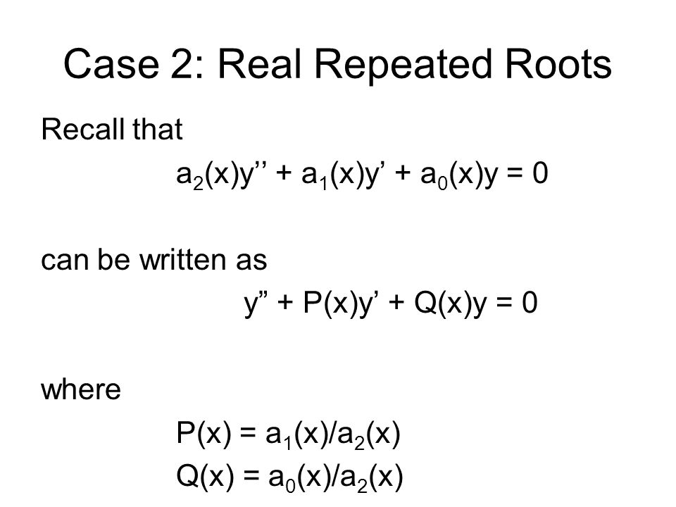 Case 2: Real Repeated Roots In our case, the coefficients are constants: ay'' + by' + cy = 0 Thus, y + Py' + Qy = 0 where P = b/a Q = c/a