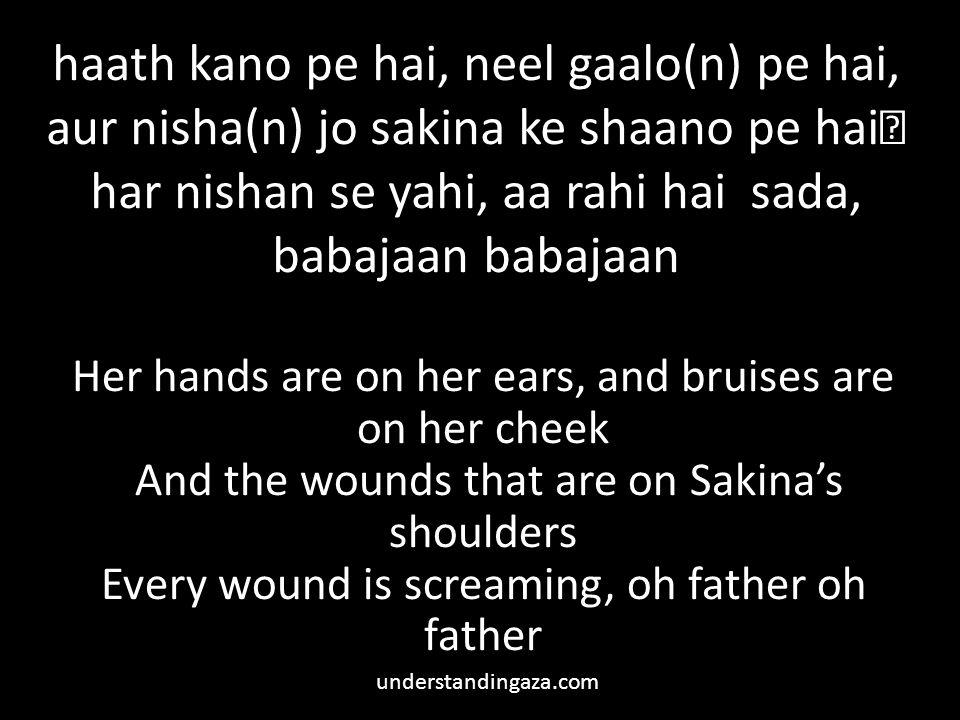 haath kano pe hai, neel gaalo(n) pe hai, aur nisha(n) jo sakina ke shaano pe hai har nishan se yahi, aa rahi hai sada, babajaan babajaan Her hands are on her ears, and bruises are on her cheek And the wounds that are on Sakina's shoulders Every wound is screaming, oh father oh father understandingaza.com