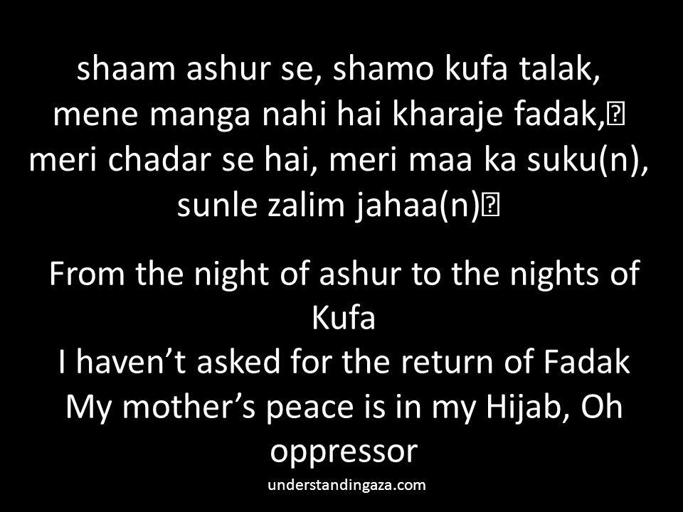 shaam ashur se, shamo kufa talak, mene manga nahi hai kharaje fadak, meri chadar se hai, meri maa ka suku(n), sunle zalim jahaa(n) From the night of ashur to the nights of Kufa I haven't asked for the return of Fadak My mother's peace is in my Hijab, Oh oppressor understandingaza.com