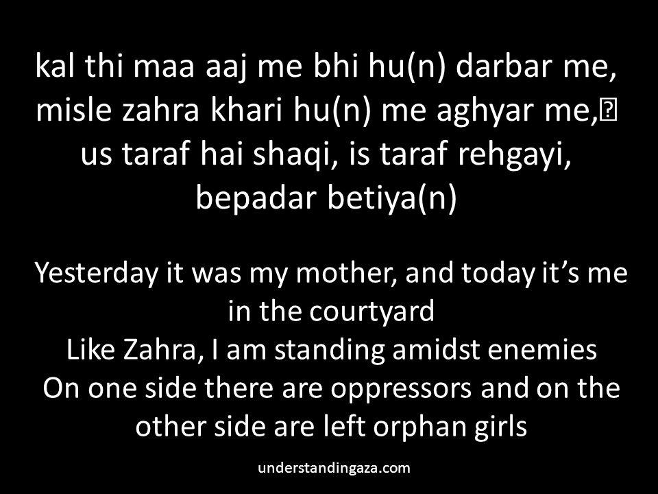 kal thi maa aaj me bhi hu(n) darbar me, misle zahra khari hu(n) me aghyar me, us taraf hai shaqi, is taraf rehgayi, bepadar betiya(n) Yesterday it was my mother, and today it's me in the courtyard Like Zahra, I am standing amidst enemies On one side there are oppressors and on the other side are left orphan girls understandingaza.com