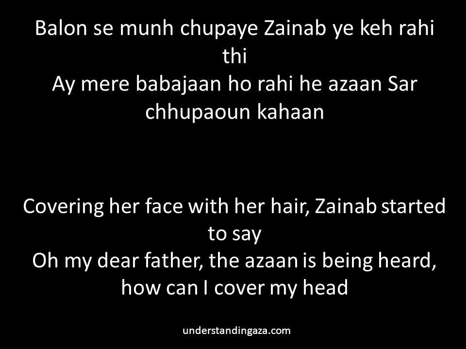 Balon se munh chupaye Zainab ye keh rahi thi Ay mere babajaan ho rahi he azaan Sar chhupaoun kahaan Covering her face with her hair, Zainab started to say Oh my dear father, the azaan is being heard, how can I cover my head understandingaza.com