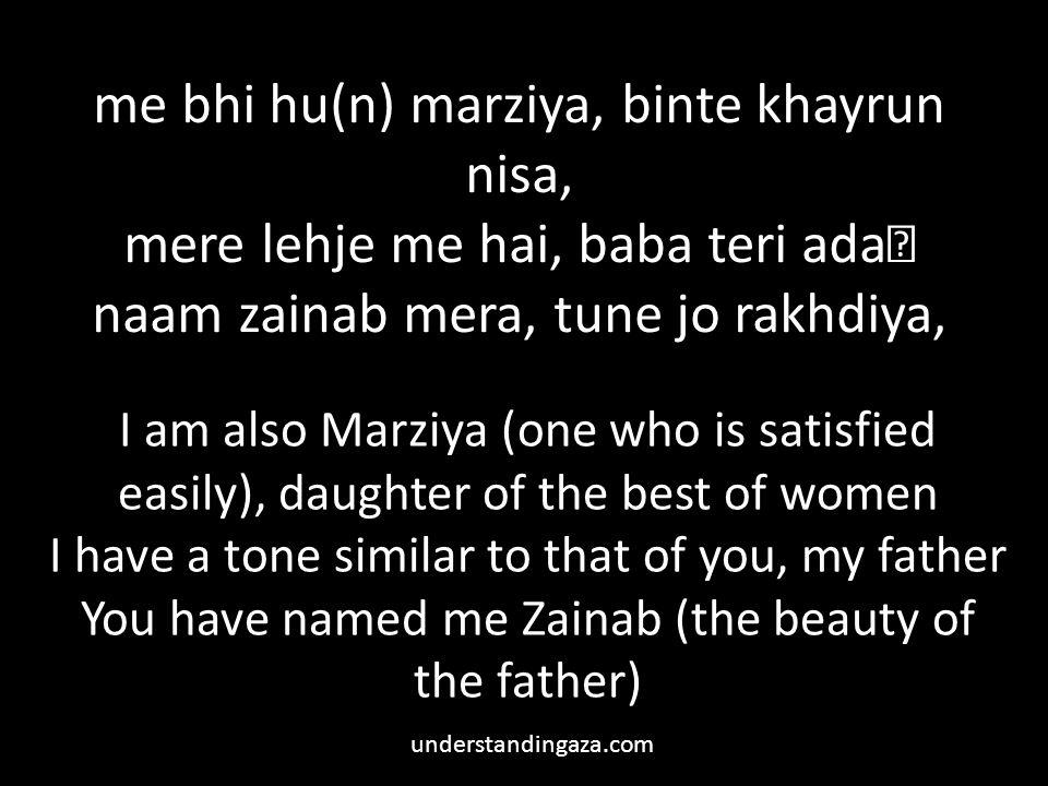 me bhi hu(n) marziya, binte khayrun nisa, mere lehje me hai, baba teri ada naam zainab mera, tune jo rakhdiya, I am also Marziya (one who is satisfied easily), daughter of the best of women I have a tone similar to that of you, my father You have named me Zainab (the beauty of the father) understandingaza.com
