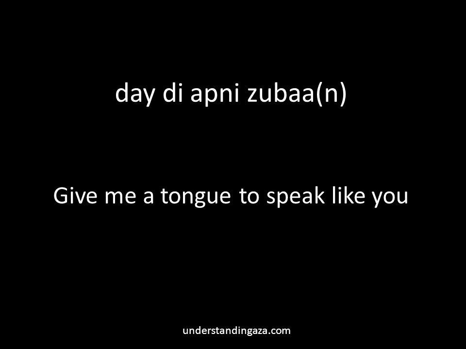 day di apni zubaa(n) Give me a tongue to speak like you understandingaza.com