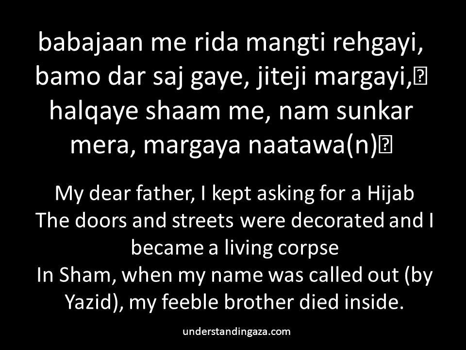 babajaan me rida mangti rehgayi, bamo dar saj gaye, jiteji margayi, halqaye shaam me, nam sunkar mera, margaya naatawa(n) My dear father, I kept asking for a Hijab The doors and streets were decorated and I became a living corpse In Sham, when my name was called out (by Yazid), my feeble brother died inside.