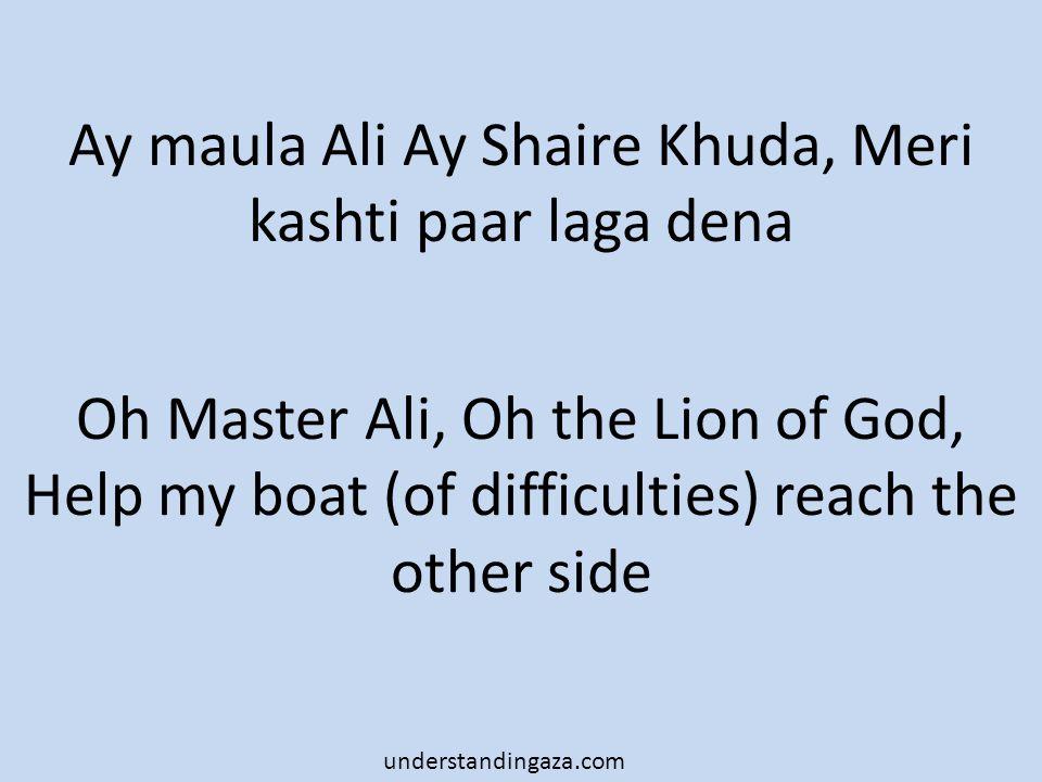 Ay maula Ali Ay Shaire Khuda, Meri kashti paar laga dena Oh Master Ali, Oh the Lion of God, Help my boat (of difficulties) reach the other side understandingaza.com