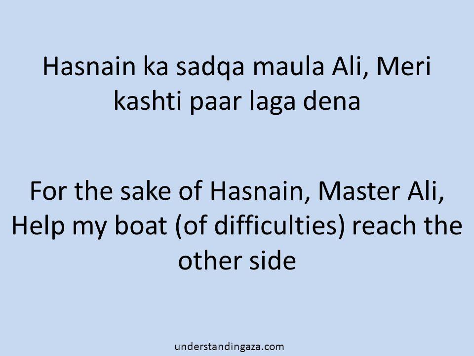 Hasnain ka sadqa maula Ali, Meri kashti paar laga dena For the sake of Hasnain, Master Ali, Help my boat (of difficulties) reach the other side understandingaza.com