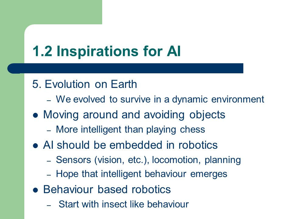 1.2 Inspirations for AI 5. Evolution on Earth – We evolved to survive in a dynamic environment Moving around and avoiding objects – More intelligent t