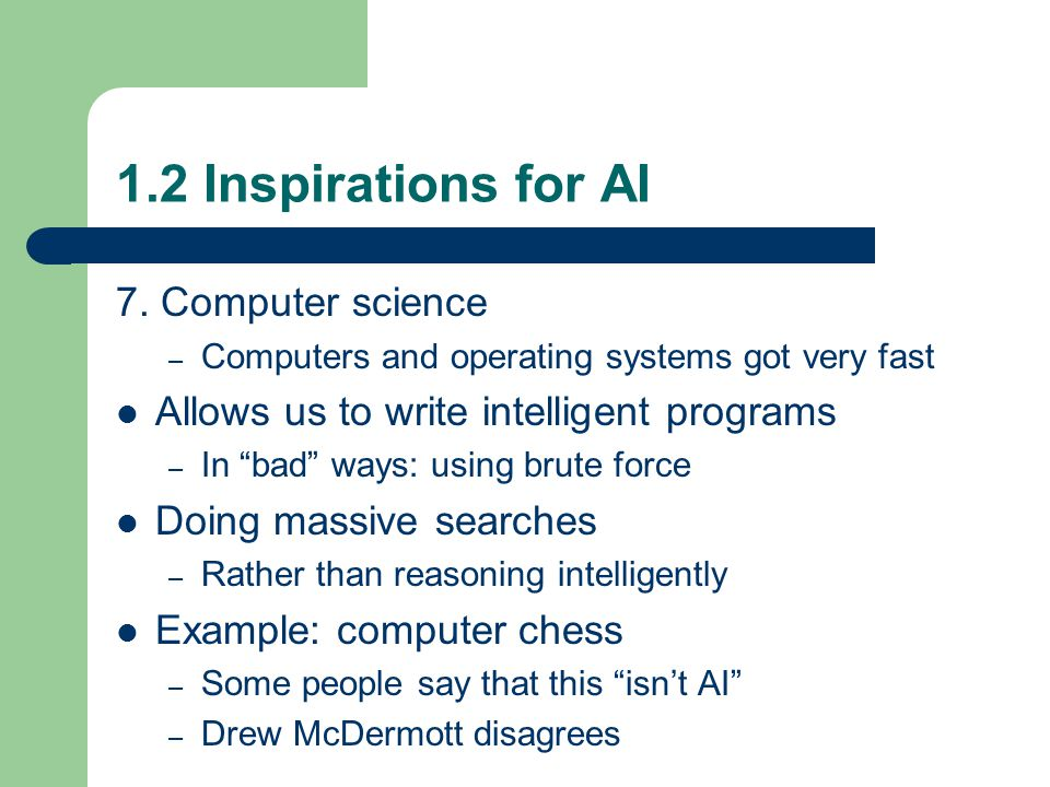 "1.2 Inspirations for AI 7. Computer science – Computers and operating systems got very fast Allows us to write intelligent programs – In ""bad"" ways: u"